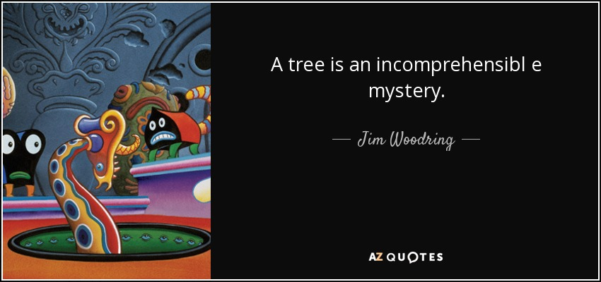 A tree is an incomprehensibl e mystery. - Jim Woodring