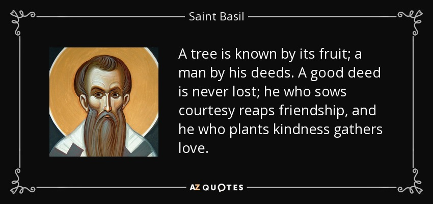 A tree is known by its fruit; a man by his deeds. A good deed is never lost; he who sows courtesy reaps friendship, and he who plants kindness gathers love. - Saint Basil