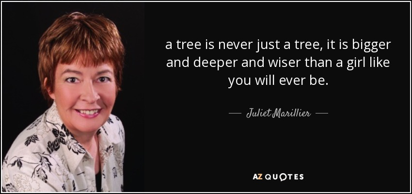 a tree is never just a tree, it is bigger and deeper and wiser than a girl like you will ever be. - Juliet Marillier