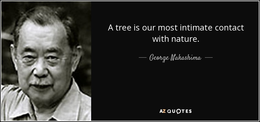 A tree is our most intimate contact with nature. - George Nakashima