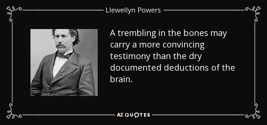 A trembling in the bones may carry a more convincing testimony than the dry documented deductions of the brain. - Llewellyn Powers