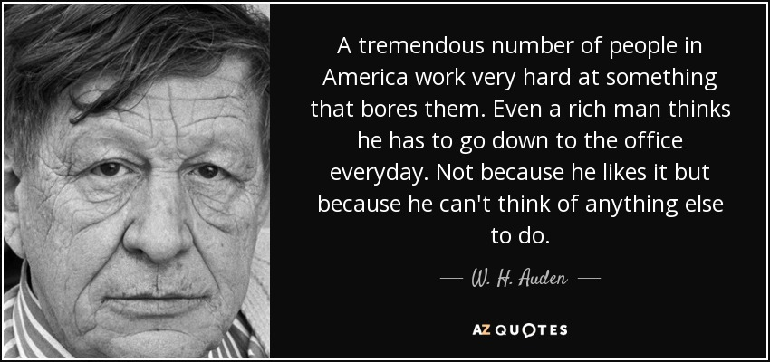 A tremendous number of people in America work very hard at something that bores them. Even a rich man thinks he has to go down to the office everyday. Not because he likes it but because he can't think of anything else to do. - W. H. Auden