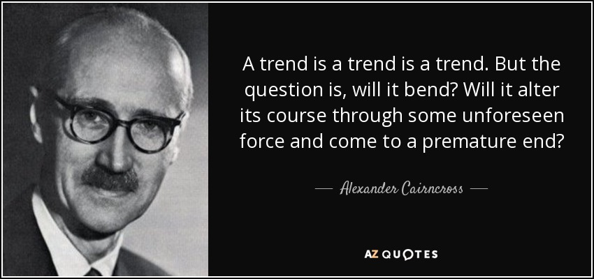A trend is a trend is a trend. But the question is, will it bend? Will it alter its course through some unforeseen force and come to a premature end? - Alexander Cairncross