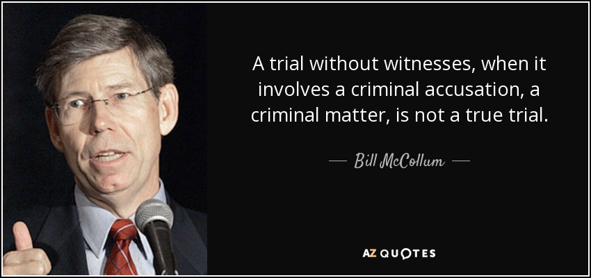 A trial without witnesses, when it involves a criminal accusation, a criminal matter, is not a true trial. - Bill McCollum