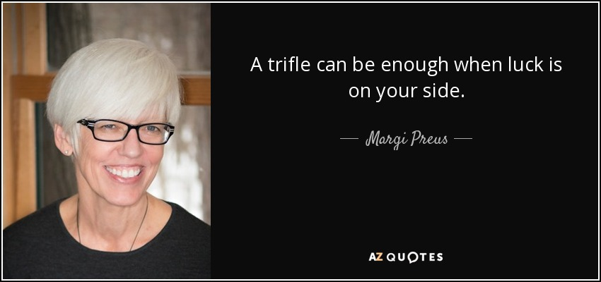 A trifle can be enough when luck is on your side. - Margi Preus