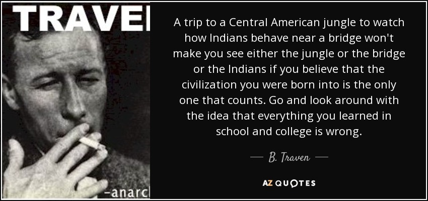 A trip to a Central American jungle to watch how Indians behave near a bridge won't make you see either the jungle or the bridge or the Indians if you believe that the civilization you were born into is the only one that counts. Go and look around with the idea that everything you learned in school and college is wrong. - B. Traven