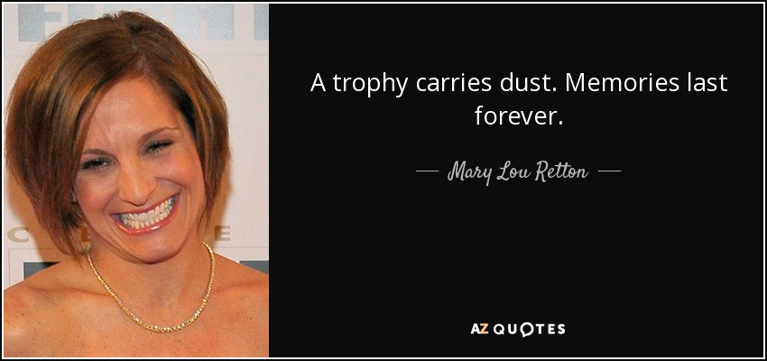 A trophy carries dust. Memories last forever. - Mary Lou Retton