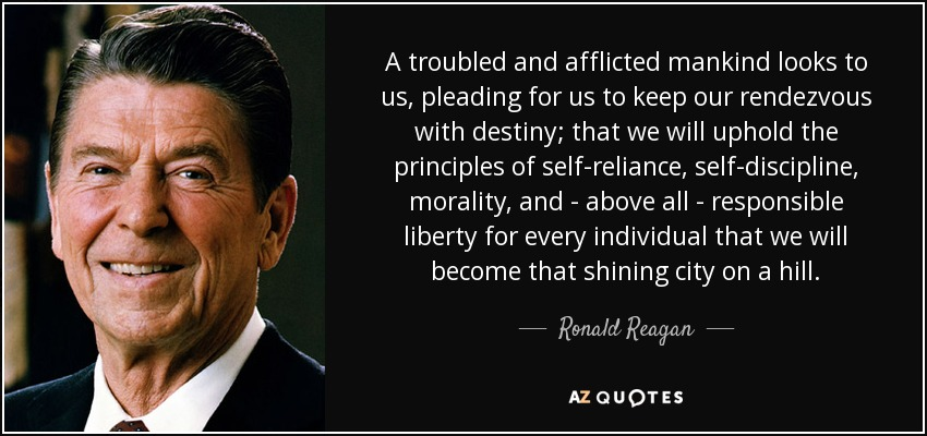 A troubled and afflicted mankind looks to us, pleading for us to keep our rendezvous with destiny; that we will uphold the principles of self-reliance, self-discipline, morality, and - above all - responsible liberty for every individual that we will become that shining city on a hill. - Ronald Reagan