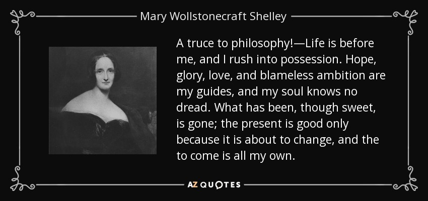 A truce to philosophy!—Life is before me, and I rush into possession. Hope, glory, love, and blameless ambition are my guides, and my soul knows no dread. What has been, though sweet, is gone; the present is good only because it is about to change, and the to come is all my own. - Mary Wollstonecraft Shelley