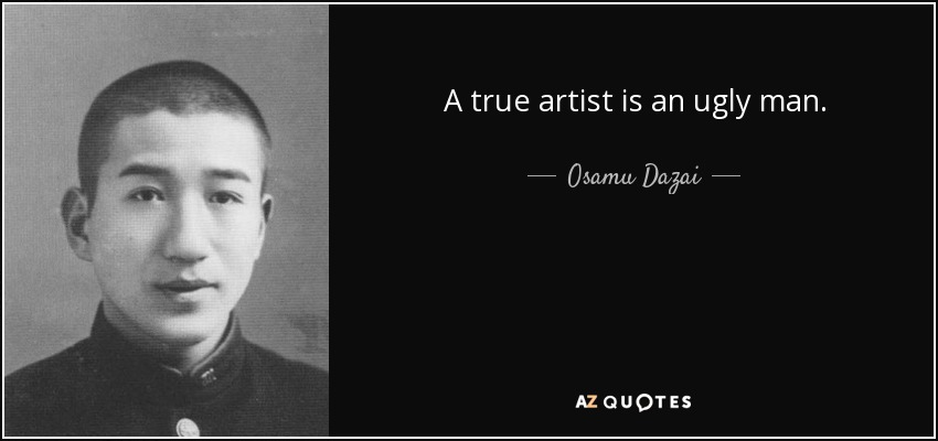 A true artist is an ugly man. - Osamu Dazai