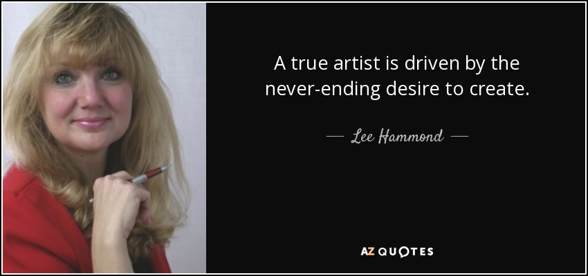 A true artist is driven by the never-ending desire to create. - Lee Hammond