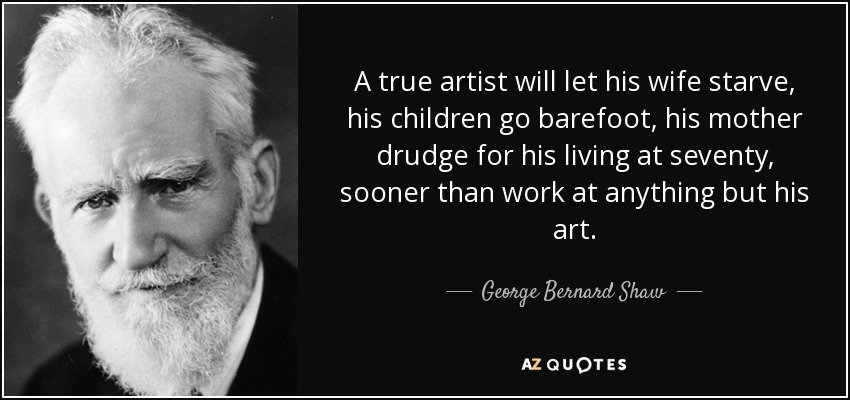 A true artist will let his wife starve, his children go barefoot, his mother drudge for his living at seventy, sooner than work at anything but his art. - George Bernard Shaw