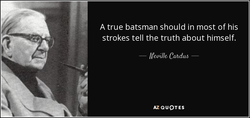 A true batsman should in most of his strokes tell the truth about himself. - Neville Cardus