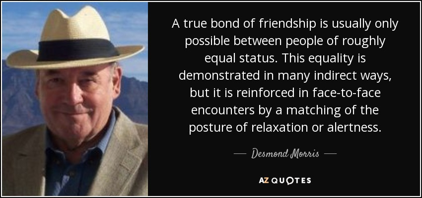 A true bond of friendship is usually only possible between people of roughly equal status. This equality is demonstrated in many indirect ways, but it is reinforced in face-to-face encounters by a matching of the posture of relaxation or alertness. - Desmond Morris