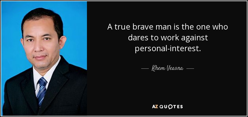 A true brave man is the one who dares to work against personal-interest. - Khem Veasna