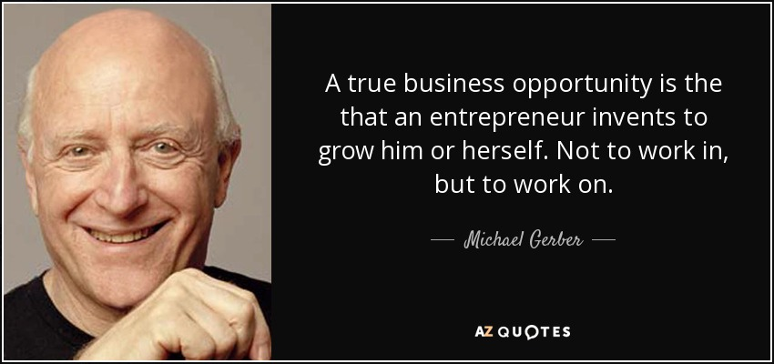 A true business opportunity is the that an entrepreneur invents to grow him or herself. Not to work in, but to work on. - Michael Gerber