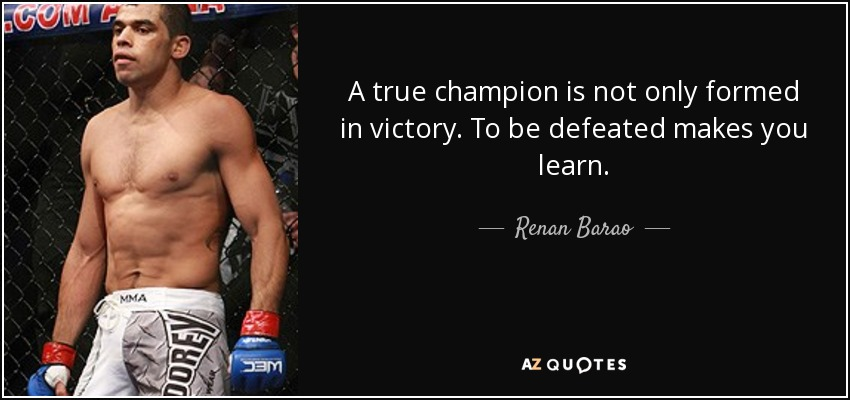 A true champion is not only formed in victory. To be defeated makes you learn. - Renan Barao