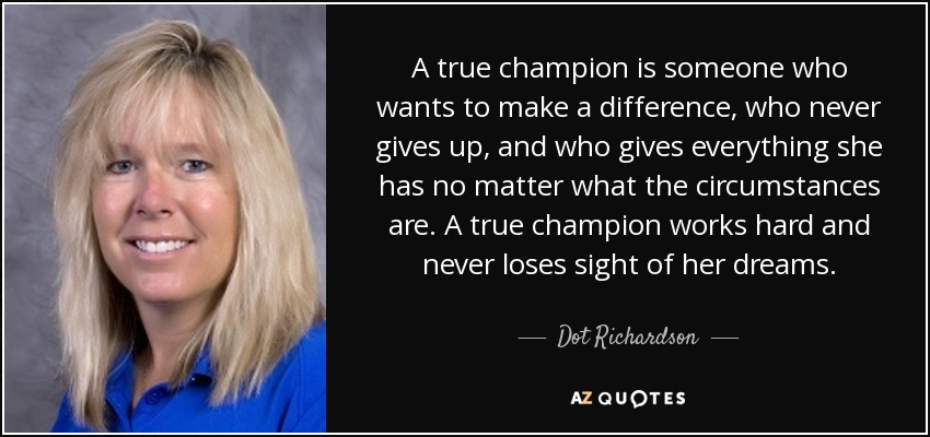 A true champion is someone who wants to make a difference, who never gives up, and who gives everything she has no matter what the circumstances are. A true champion works hard and never loses sight of her dreams. - Dot Richardson