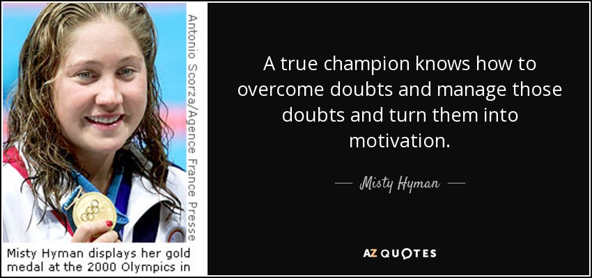 A true champion knows how to overcome doubts and manage those doubts and turn them into motivation. - Misty Hyman