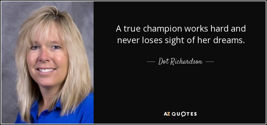 A true champion works hard and never loses sight of her dreams. - Dot Richardson