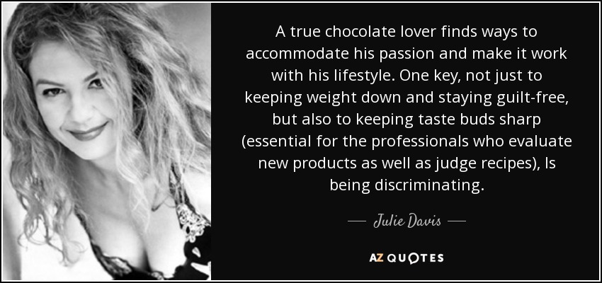 A true chocolate lover finds ways to accommodate his passion and make it work with his lifestyle. One key, not just to keeping weight down and staying guilt-free, but also to keeping taste buds sharp (essential for the professionals who evaluate new products as well as judge recipes), Is being discriminating. - Julie Davis