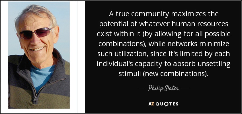 A true community maximizes the potential of whatever human resources exist within it (by allowing for all possible combinations), while networks minimize such utilization, since it's limited by each individual's capacity to absorb unsettling stimuli (new combinations). - Philip Slater