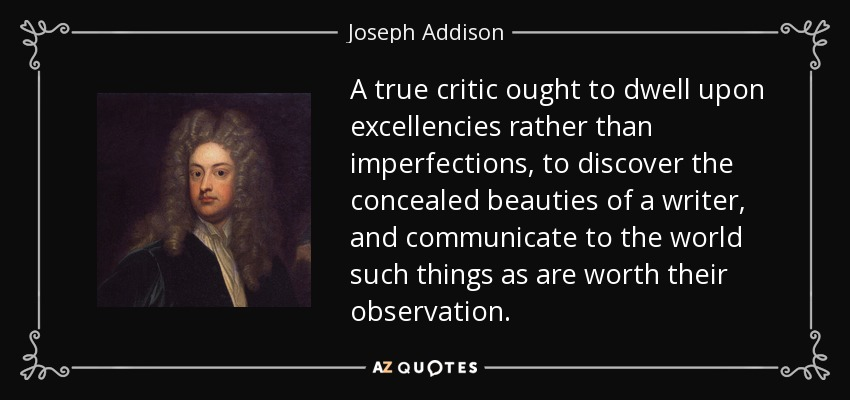 A true critic ought to dwell upon excellencies rather than imperfections, to discover the concealed beauties of a writer, and communicate to the world such things as are worth their observation. - Joseph Addison