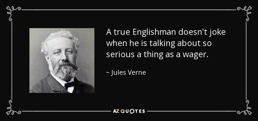 A true Englishman doesn't joke when he is talking about so serious a thing as a wager. - Jules Verne