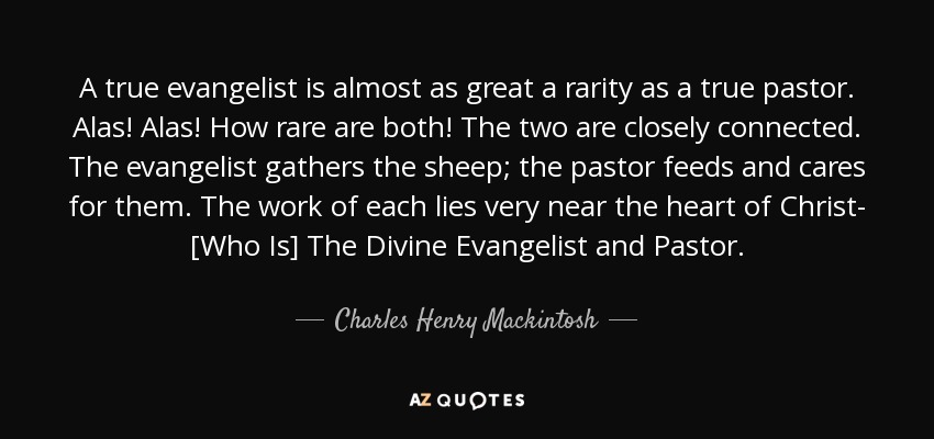A true evangelist is almost as great a rarity as a true pastor. Alas! Alas! How rare are both! The two are closely connected. The evangelist gathers the sheep; the pastor feeds and cares for them. The work of each lies very near the heart of Christ- [Who Is] The Divine Evangelist and Pastor. - Charles Henry Mackintosh