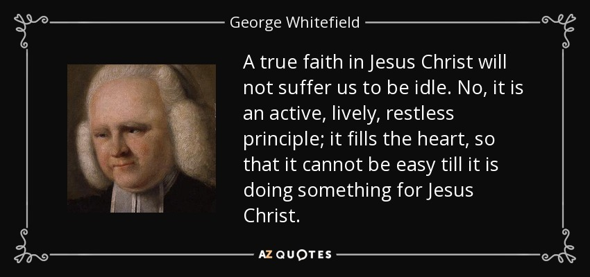 A true faith in Jesus Christ will not suffer us to be idle. No, it is an active, lively, restless principle; it fills the heart, so that it cannot be easy till it is doing something for Jesus Christ. - George Whitefield
