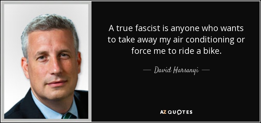 A true fascist is anyone who wants to take away my air conditioning or force me to ride a bike. - David Harsanyi