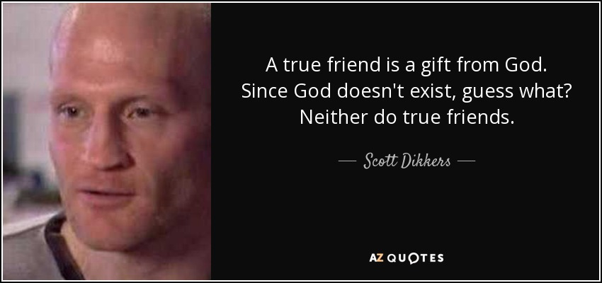 A true friend is a gift from God. Since God doesn't exist, guess what? Neither do true friends. - Scott Dikkers