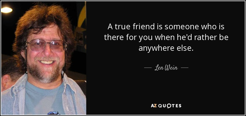 A true friend is someone who is there for you when he'd rather be anywhere else. - Len Wein