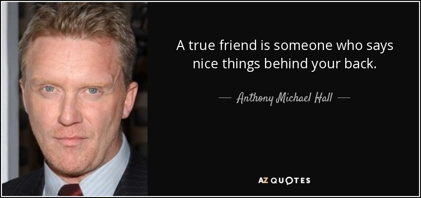 A true friend is someone who says nice things behind your back. - Anthony Michael Hall