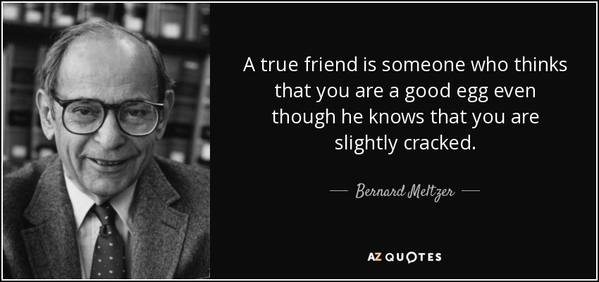 A true friend is someone who thinks that you are a good egg even though he knows that you are slightly cracked. - Bernard Meltzer