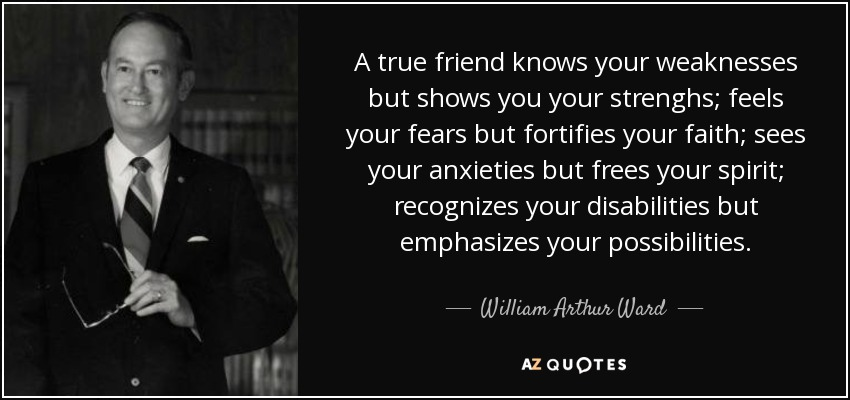 A true friend knows your weaknesses but shows you your strenghs; feels your fears but fortifies your faith; sees your anxieties but frees your spirit; recognizes your disabilities but emphasizes your possibilities. - William Arthur Ward