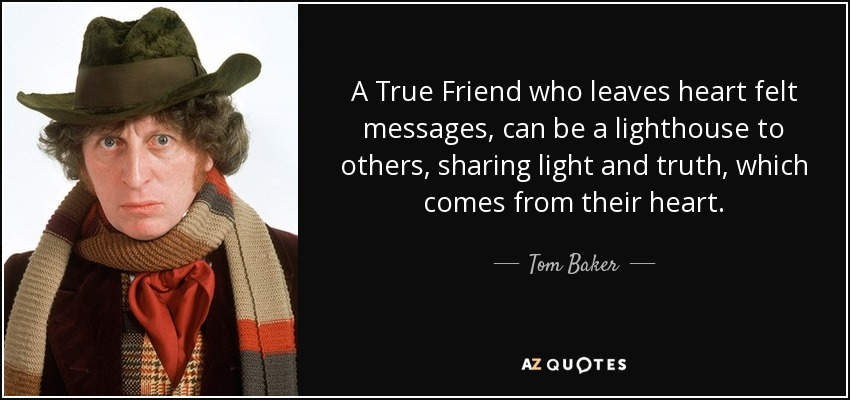 A True Friend who leaves heart felt messages, can be a lighthouse to others, sharing light and truth, which comes from their heart. - Tom Baker