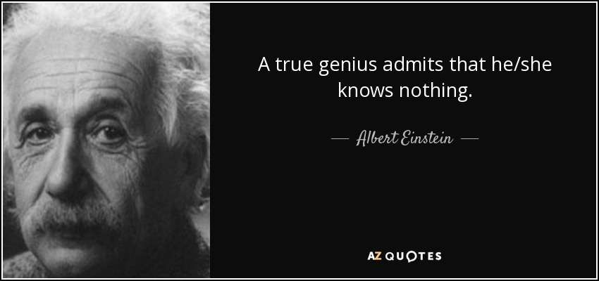 A true genius admits that he/she knows nothing. - Albert Einstein
