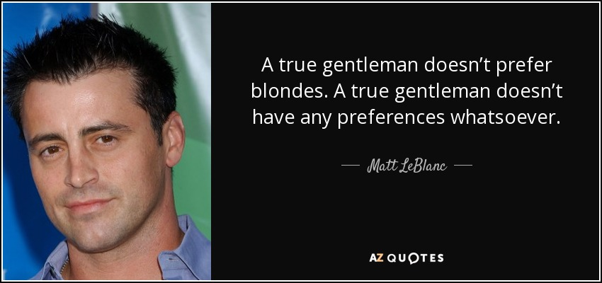 A true gentleman doesn't prefer blondes. A true gentleman doesn't have any preferences whatsoever. - Matt LeBlanc