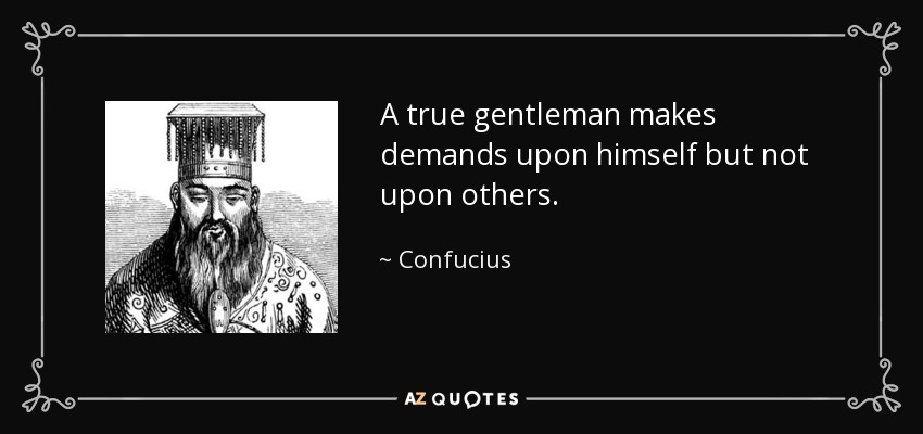 A true gentleman makes demands upon himself but not upon others. - Confucius