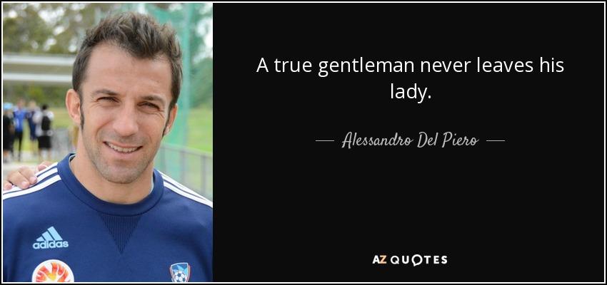 A true gentleman never leaves his lady. - Alessandro Del Piero