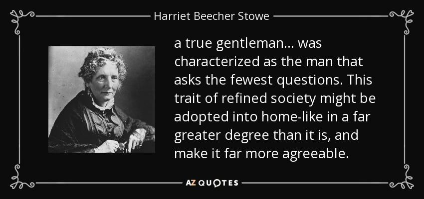 a true gentleman ... was characterized as the man that asks the fewest questions. This trait of refined society might be adopted into home-like in a far greater degree than it is, and make it far more agreeable. - Harriet Beecher Stowe