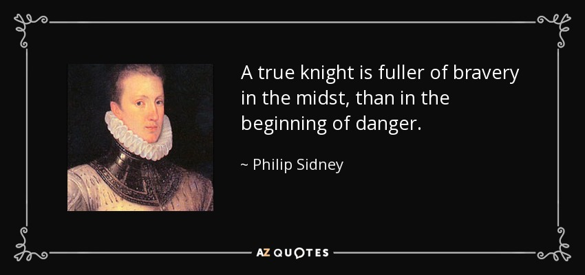 A true knight is fuller of bravery in the midst, than in the beginning of danger. - Philip Sidney