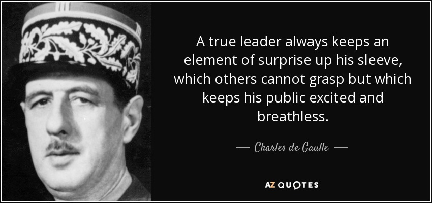 A true leader always keeps an element of surprise up his sleeve, which others cannot grasp but which keeps his public excited and breathless. - Charles de Gaulle