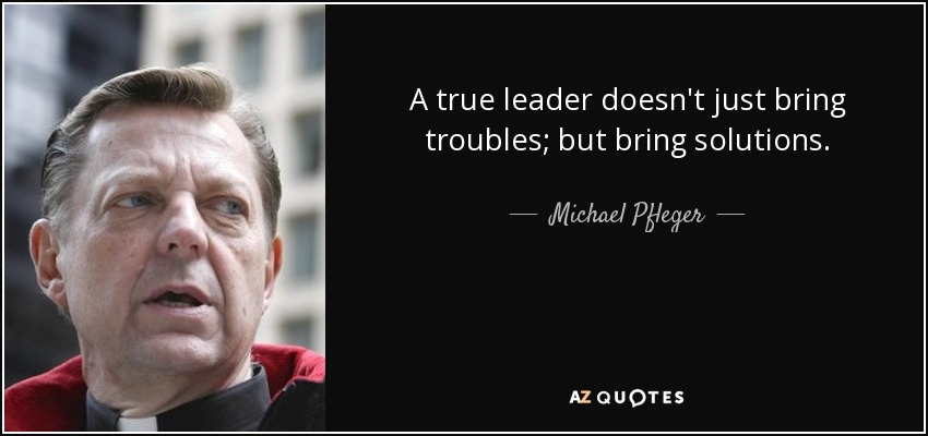 A true leader doesn't just bring troubles; but bring solutions. - Michael Pfleger