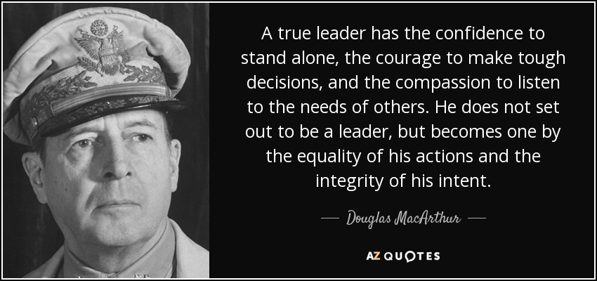 A true leader has the confidence to stand alone, the courage to make tough decisions, and the compassion to listen to the needs of others. He does not set out to be a leader, but becomes one by the equality of his actions and the integrity of his intent. - Douglas MacArthur