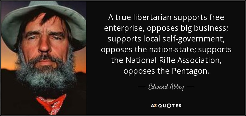 A true libertarian supports free enterprise, opposes big business; supports local self-government, opposes the nation-state; supports the National Rifle Association, opposes the Pentagon. - Edward Abbey