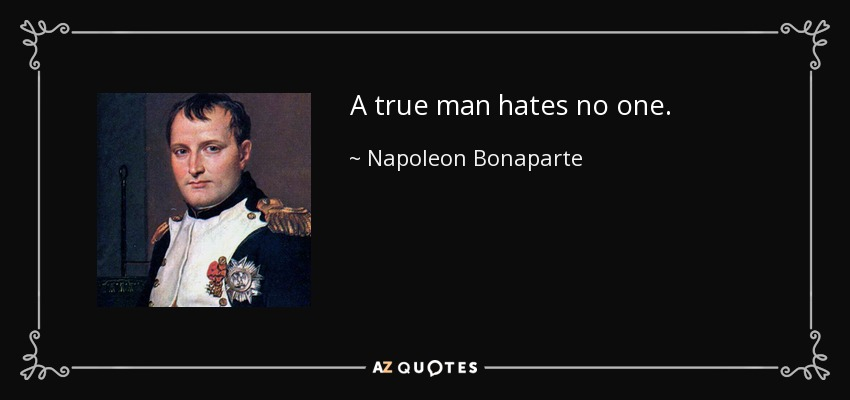 A true man hates no one. - Napoleon Bonaparte