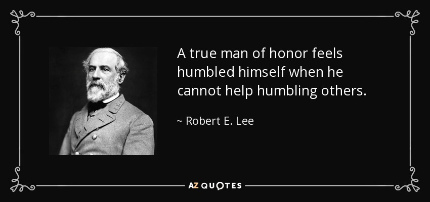 A true man of honor feels humbled himself when he cannot help humbling others. - Robert E. Lee