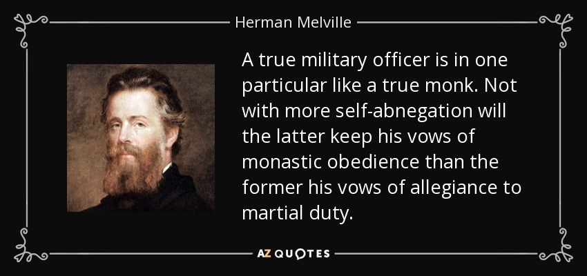 A true military officer is in one particular like a true monk. Not with more self-abnegation will the latter keep his vows of monastic obedience than the former his vows of allegiance to martial duty. - Herman Melville